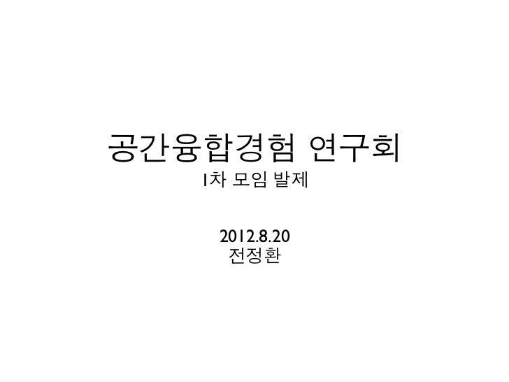 공간융합경험 연구회   1차 모임 발제    2012.8.20     전정환