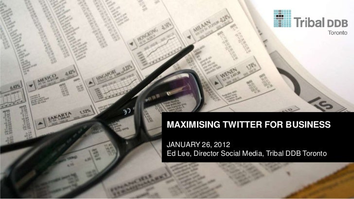 MAXIMISING TWITTER FOR BUSINESSJANUARY 26, 2012Ed Lee, Director Social Media, Tribal DDB Toronto