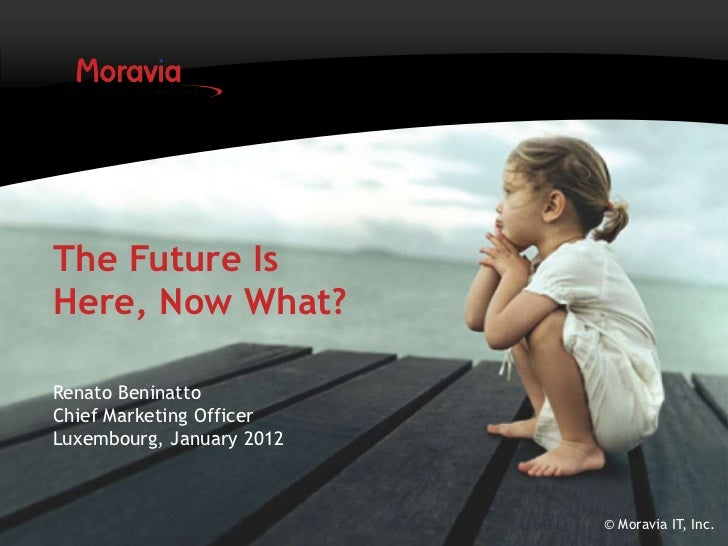 The Future IsHere, Now What?Renato BeninattoChief Marketing OfficerLuxembourg, January 2012                           © Mo...