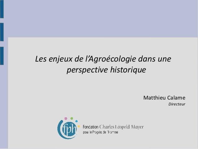 Les enjeux de l'Agroécologie dans une perspective historique Matthieu Calame  Directeur
