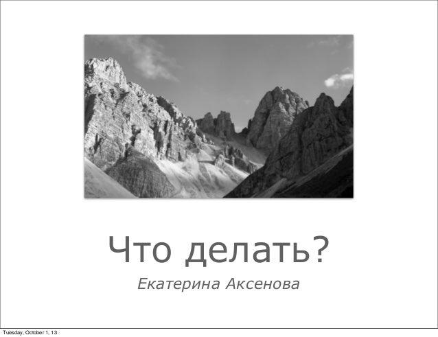 Что делать? Екатерина Аксенова Tuesday, October 1, 13