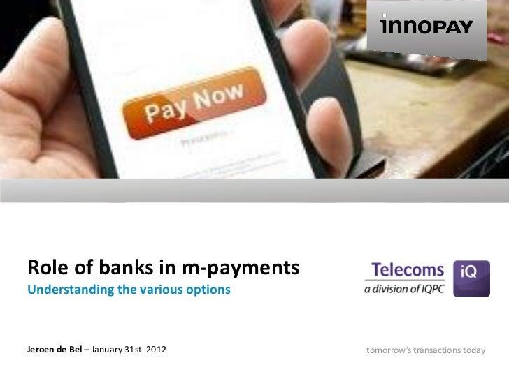 Role of banks in m-paymentsUnderstanding the various optionsJeroen de Bel – January 31st 2012   tomorrow's transactions to...
