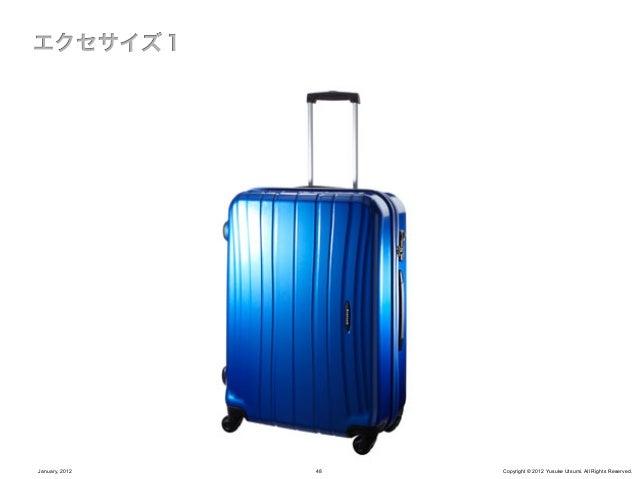 スーツケースはどういうシーンで使われるか?                そもそも、スーツケースは何故必要なのか?January, 2012            49      Copyright © 2012 Yusuke Utsumi. ...