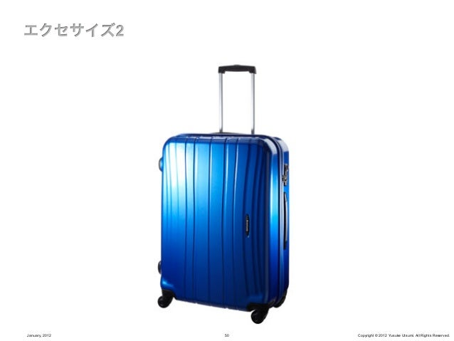 スーツケースが果たしている根本的な役割は何か?        抜本的に快適な旅にするには何が「問題」か?January, 2012     51     Copyright © 2012 Yusuke Utsumi. All Rights Re...