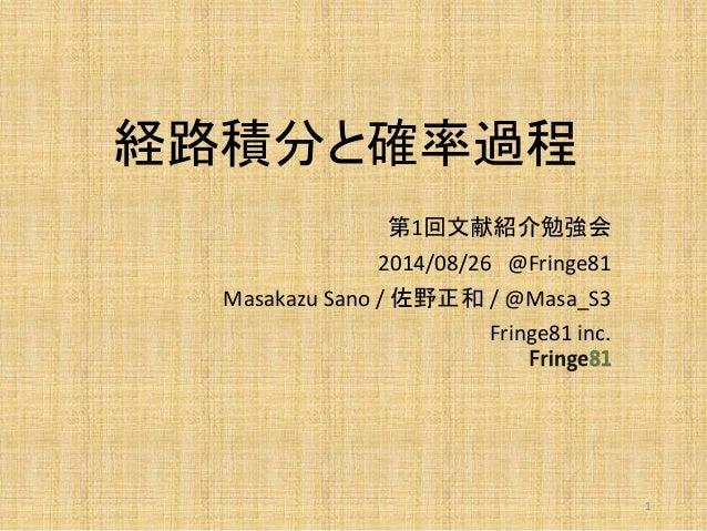 経路積分と確率過程  第1回文献紹介勉強会  2014/08/26 @Fringe81  Masakazu Sano / 佐野正和/ @Masa_S3  Fringe81 inc.  1