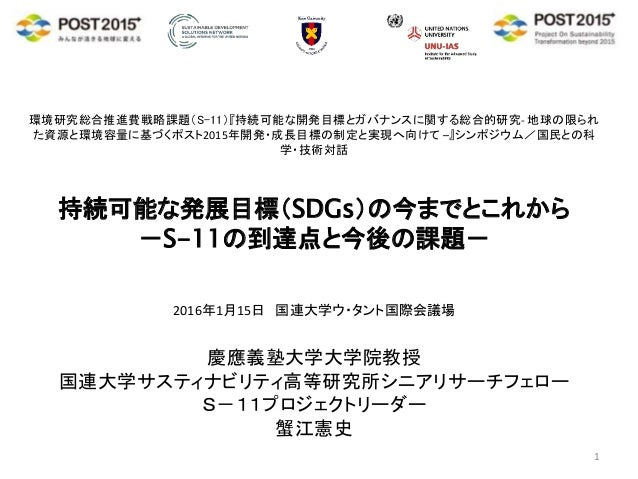 環境研究総合推進費戦略課題(S-11)『持続可能な開発目標とガバナンスに関する総合的研究- 地球の限られ た資源と環境容量に基づくポスト2015年開発・成長目標の制定と実現へ向けて –』シンポジウム/国民との科 学・技術対話 持続可能な発展目標...
