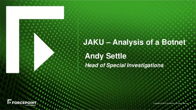 Copyright © 2016 Forcepoint. All rights reserved. JAKU – Analysis of a Botnet Andy Settle Head of Special Investigations