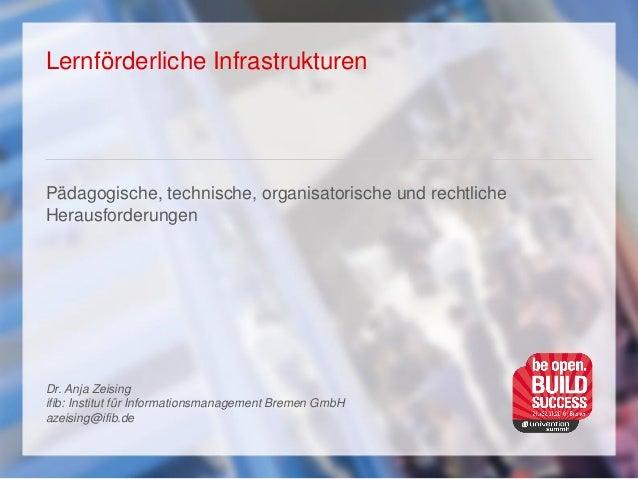 Lernförderliche Infrastrukturen Pädagogische, technische, organisatorische und rechtliche Herausforderungen Dr. Anja Zeisi...