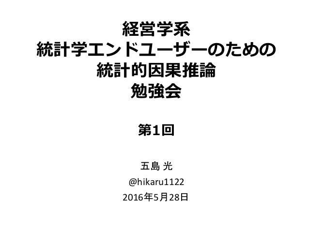 経営学系 統計学エンドユーザーのための 統計的因果推論 勉強会 第1回 五島 光 @hikaru1122 2016年5月28日