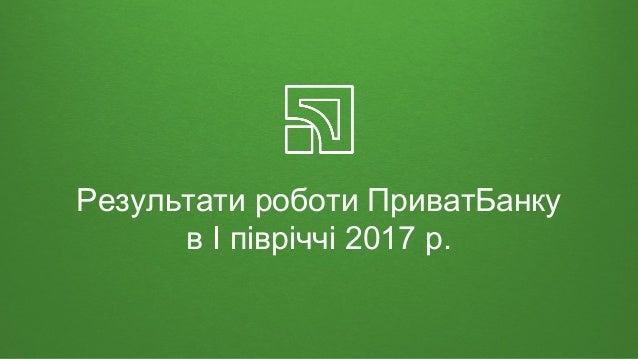 Результати роботи ПриватБанку в I півріччі 2017 р.