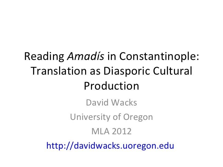 Reading  Amadís  in Constantinople: Translation as Diasporic Cultural Production David Wacks University of Oregon MLA 2012...