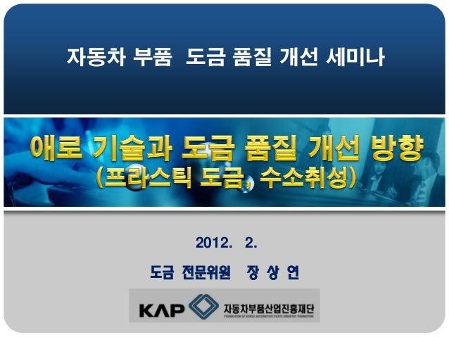 자동차 부품 도금 품질 개선 세미나  2012. 2.  도금 전문위원  장 상 연