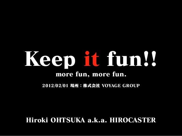 Keep it fun!! more fun, more fun. 2012/02/01 場所:株式会社 VOYAGE GROUP Hiroki OHTSUKA a.k.a. HIROCASTER