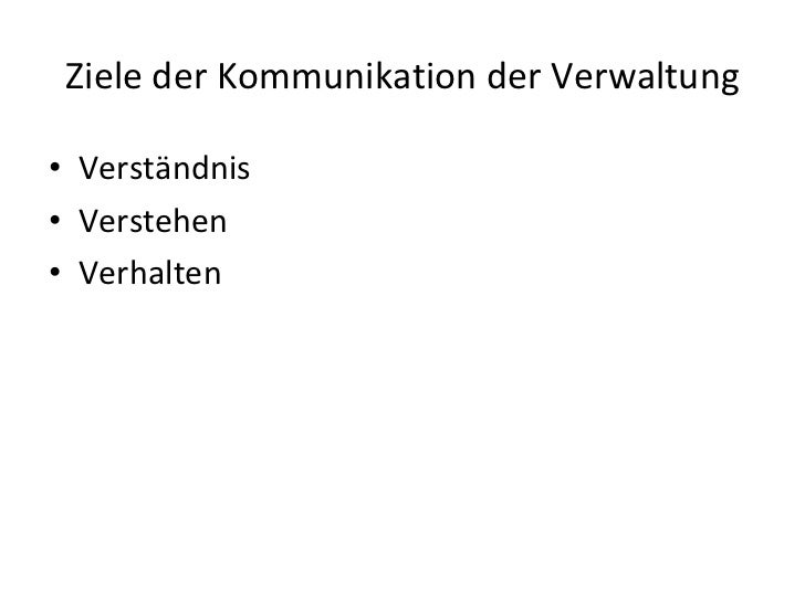 <ul><li>Verständnis </li></ul><ul><li>Verstehen </li></ul><ul><li>Verhalten </li></ul>Ziele der Kommunikation der Verwaltung