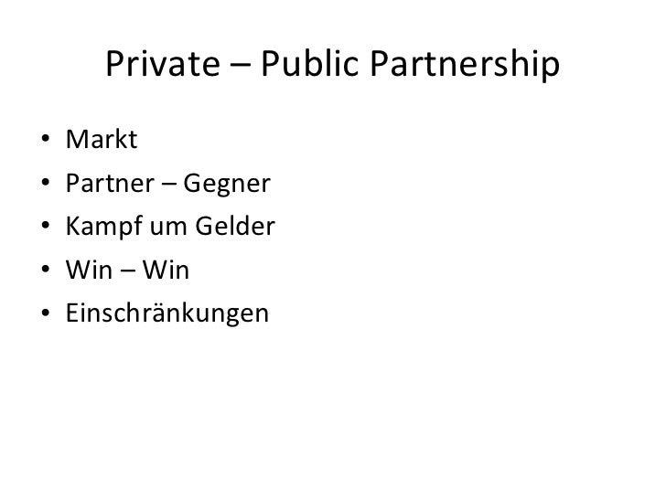 Private – Public Partnership <ul><li>Markt </li></ul><ul><li>Partner – Gegner </li></ul><ul><li>Kampf um Gelder </li></ul>...