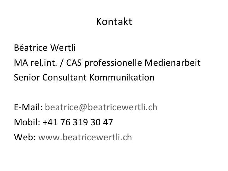 Kontakt <ul><li>Béatrice Wertli </li></ul><ul><li>MA rel.int. / CAS professionelle Medienarbeit </li></ul><ul><li>Senior C...