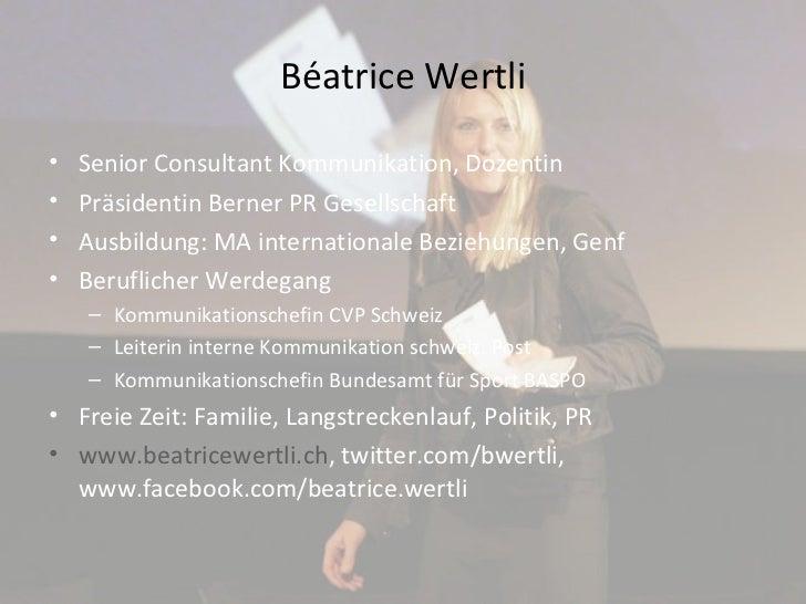 Béatrice Wertli <ul><li>Senior Consultant Kommunikation, Dozentin </li></ul><ul><li>Präsidentin Berner PR Gesellschaft </l...