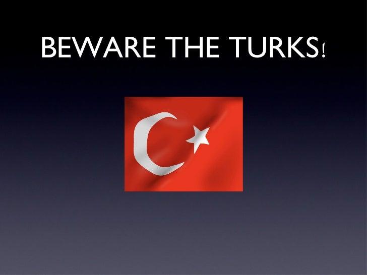 BEWARE THE TURKS !