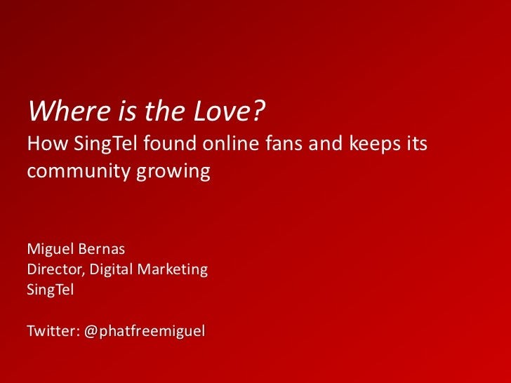 Where is the Love?How SingTel found online fans and keeps itscommunity growingMiguel BernasDirector, Digital MarketingSing...