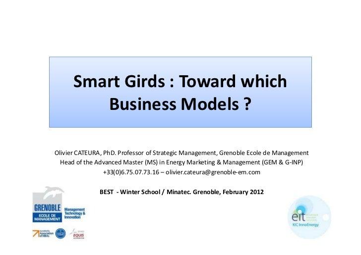 Smart Girds : Toward which         Business Models ?Olivier CATEURA, PhD. Professor of Strategic Management, Grenoble Ecol...