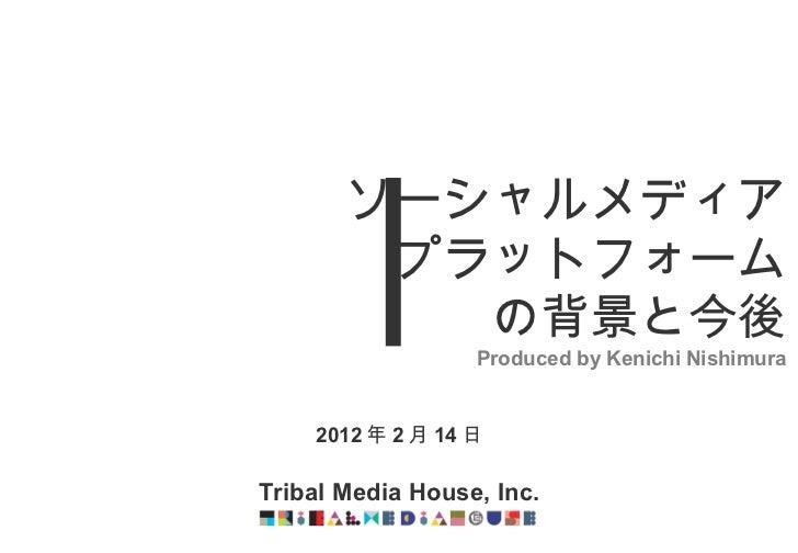 2012 年 2 月 14 日 Tribal Media House, Inc. ソーシャルメディア プラットフォーム の背景と今後 Produced by Kenichi Nishimura