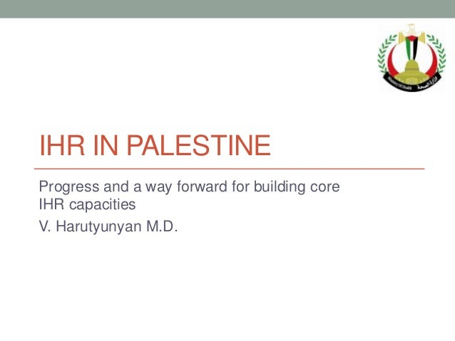 IHR IN PALESTINEProgress and a way forward for building coreIHR capacitiesV. Harutyunyan M.D.