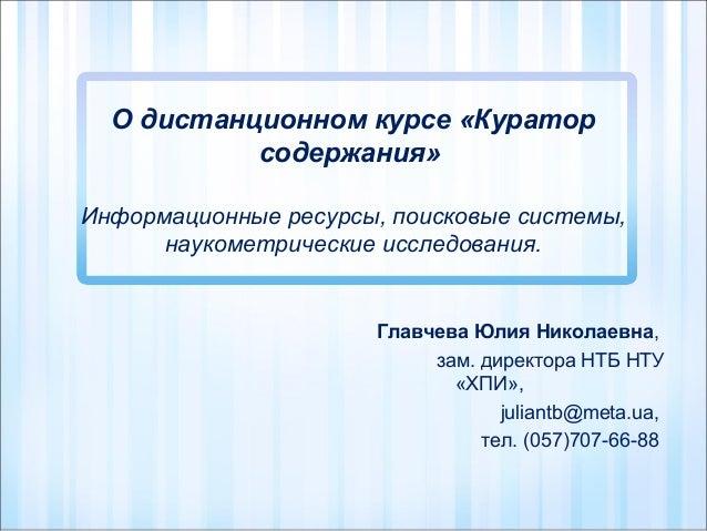 О дистанционном курсе «Куратор содержания» Информационные ресурсы, поисковые системы, наукометрические исследования.  Глав...