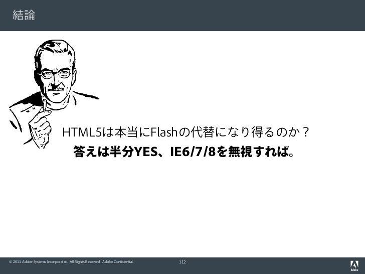 結論                               HTML5は本当にFlashの代替になり得るのか?                                      答えは半分YES、IE6/7/8を無視すれば。© 2...