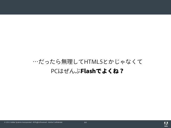 …だったら無理してHTML5とかじゃなくて                                                           PCはぜんぶFlashでよくね?© 2011 Adobe Systems Incor...
