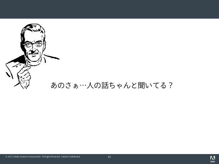 あのさぁ…人の話ちゃんと聞いてる?© 2011 Adobe Systems Incorporated. All Rights Reserved. Adobe Confidential.   82