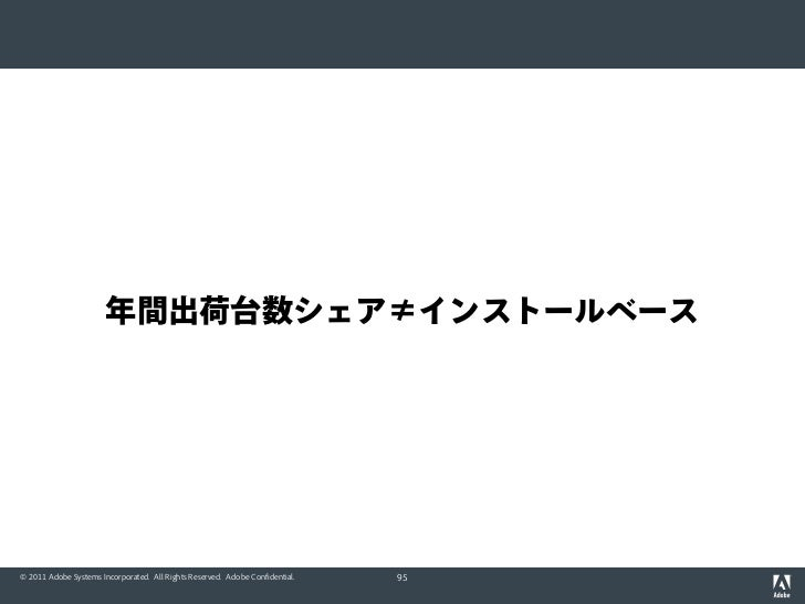 年間出荷台数シェア≠インストールベース© 2011 Adobe Systems Incorporated. All Rights Reserved. Adobe Confidential.   95