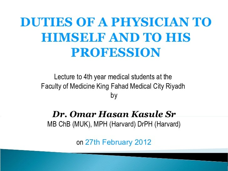 DUTIES OF A PHYSICIAN TO HIMSELF AND TO HIS PROFESSION Lecture to 4th year medical students at the  Faculty of Medicine Ki...
