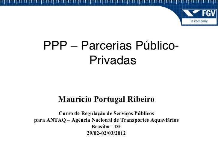 PPP – Parcerias Público-          Privadas!         Mauricio Portugal Ribeiro        Curso de Regulação de Serviços Públic...
