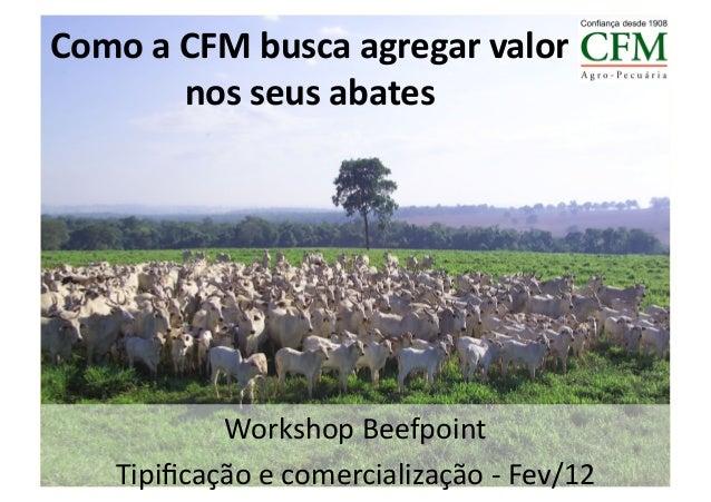 Como a CFM busca agregar valor              nos seus abates               Workshop Beefpoint       T...