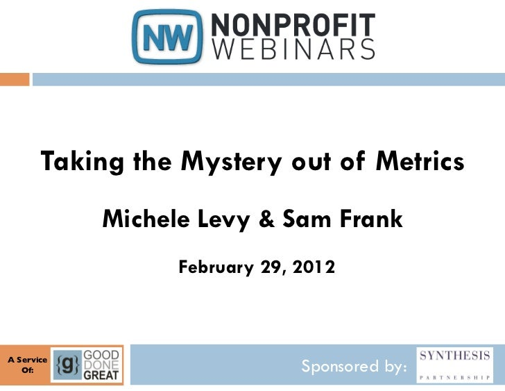 Taking the Mystery out of Metrics               Michele Levy & Sam Frank                      February 29, 2012A Service	 ...