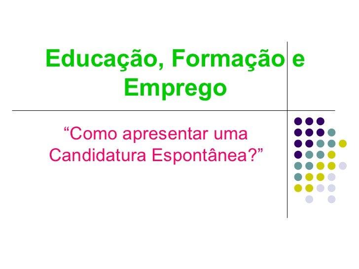 """Educação, Formação e Emprego """" Como apresentar uma Candidatura Espontânea?"""""""