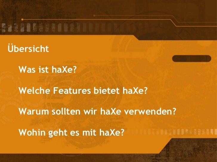 Übersicht Was ist haXe? Welche Features bietet haXe? Warum sollten wir haXe verwenden? Wohin geht es mit haXe?
