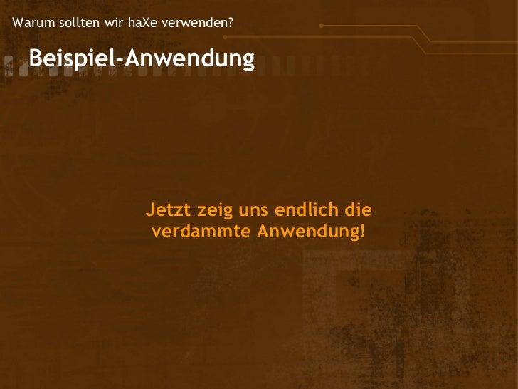Warum sollten wir haXe verwenden?  Beispiel-Anwendung                    Jetzt zeig uns endlich die                     ...
