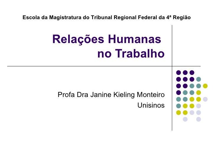 Relações Humanas  no Trabalho Profa Dra Janine Kieling Monteiro Unisinos Escola da Magistratura do Tribunal Regional Feder...