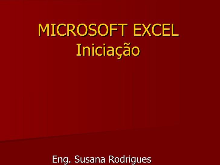 MICROSOFT EXCEL     Iniciação      Eng. Susana Rodrigues