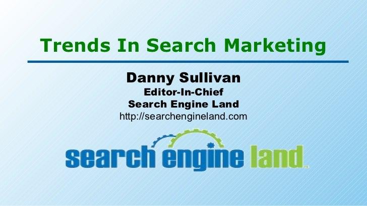 Trends In Search Marketing Danny Sullivan Editor-In-Chief Search Engine Land http://searchengineland.com