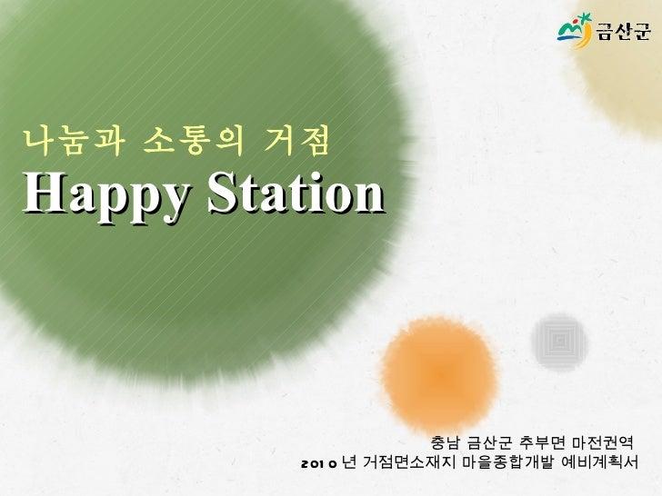나눔과 소통의 거점  Happy Station 충남 금산군 추부면 마전권역  2010 년 거점면소재지 마을종합개발 예비계획서