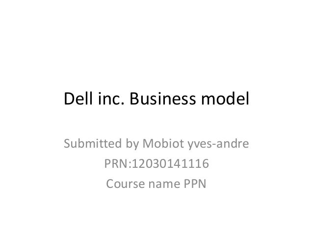 Dell inc. Business modelSubmitted by Mobiot yves-andrePRN:12030141116Course name PPN