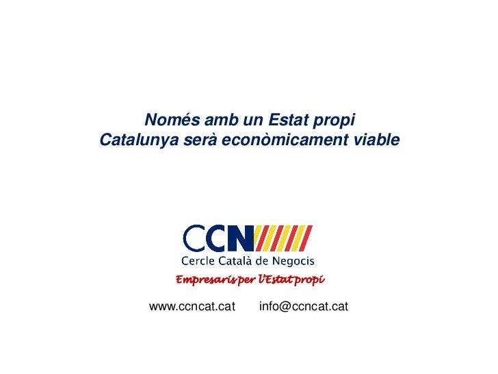 Només amb un Estat propiCatalunya serà econòmicament viable         Empresaris per l'Estat propi     www.ccncat.cat     in...