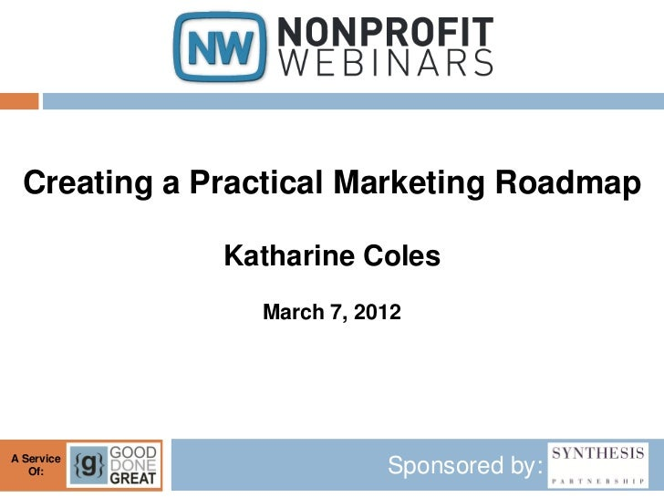 Creating a Practical Marketing Roadmap              Katharine Coles                March 7, 2012A Service   Of:           ...