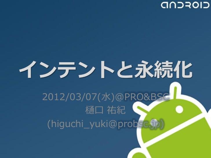 インテントと永続化 2012/03/07(水)@PRO&BSC          樋口 祐紀  (higuchi_yuki@probsc.jp)