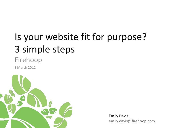 Is your website fit for purpose?3 simple stepsFirehoop8 March 2012                      Emily Davis                      e...