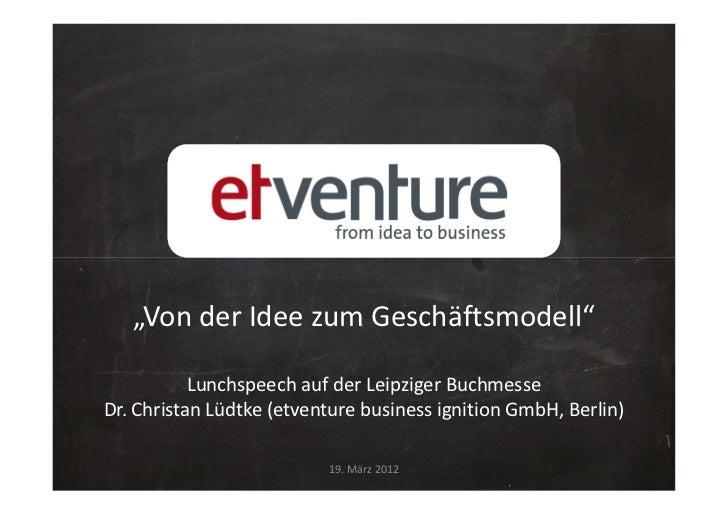 """""""Von der Idee zum Geschäftsmodell""""           Lunchspeech auf der Leipziger BuchmesseDr. Christan Lüdtke (etventure busines..."""