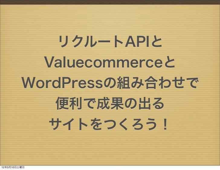 リクルートAPIと           Valuecommerceと         WordPressの組み合わせで             便利で成果の出る            サイトをつくろう!12年3月10日土曜日