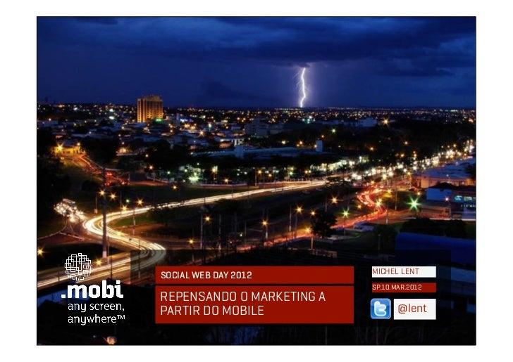 SOCIAL WEB DAY 2012        MICHEL LENT                           SP.10.MAR.2012REPENSANDO O MARKETING APARTIR DO MOBILE   ...